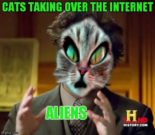 I always suspected this, thanks Chump Change for some cat/alien inspiration!  | CATS TAKING OVER THE INTERNET ALIENS | image tagged in cats,aliens,of course but maybe | made w/ Imgflip meme maker