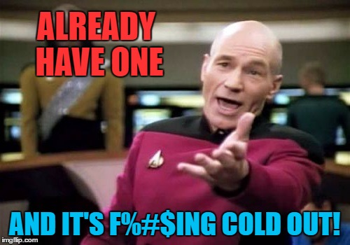 ALREADY HAVE ONE AND IT'S F%#$ING COLD OUT! | made w/ Imgflip meme maker