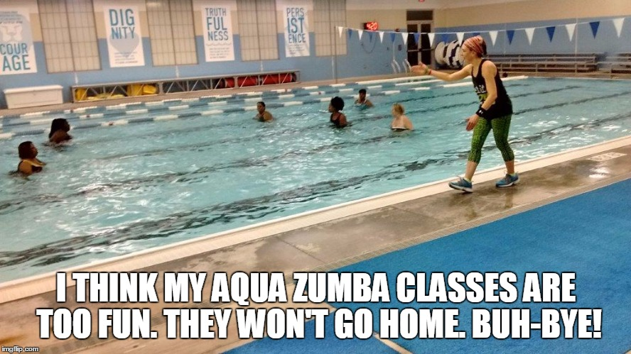 I THINK MY AQUA ZUMBA CLASSES ARE TOO FUN. THEY WON'T GO HOME. BUH-BYE! | image tagged in zumba | made w/ Imgflip meme maker