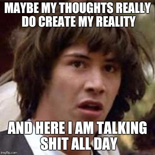 Conspiracy Keanu Meme | MAYBE MY THOUGHTS REALLY DO CREATE MY REALITY AND HERE I AM TALKING SHIT ALL DAY | image tagged in memes,conspiracy keanu | made w/ Imgflip meme maker