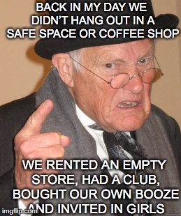 Socializing | BACK IN MY DAY WE DIDN'T HANG OUT IN A SAFE SPACE OR COFFEE SHOP WE RENTED AN EMPTY STORE, HAD A CLUB, BOUGHT OUR OWN BOOZE AND INVITED IN G | image tagged in memes,back in my day | made w/ Imgflip meme maker