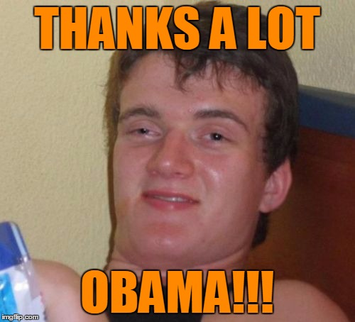 10 Guy Meme | THANKS A LOT OBAMA!!! | image tagged in memes,10 guy | made w/ Imgflip meme maker