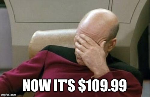 Captain Picard Facepalm Meme | NOW IT'S $109.99 | image tagged in memes,captain picard facepalm | made w/ Imgflip meme maker