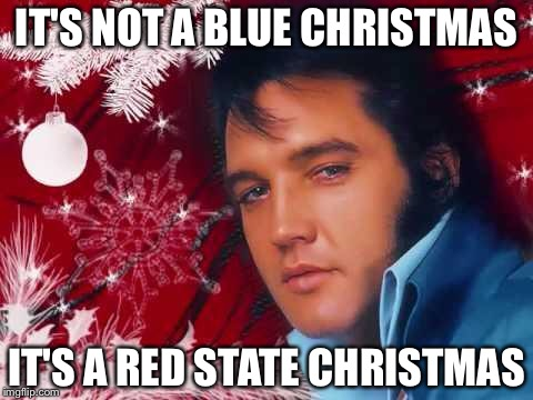 Red State Christmas | IT'S NOT A BLUE CHRISTMAS IT'S A RED STATE CHRISTMAS | image tagged in christmas_elvis,memes | made w/ Imgflip meme maker