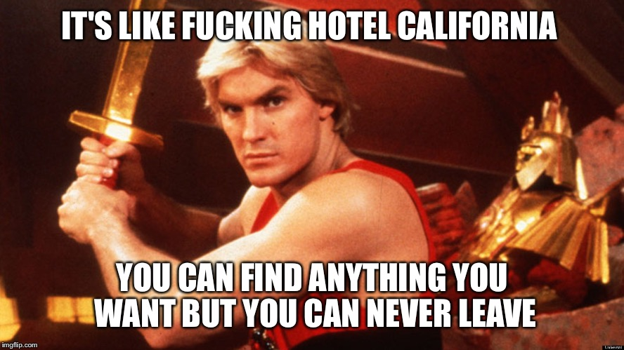 Flash Gordon  | IT'S LIKE F**KING HOTEL CALIFORNIA YOU CAN FIND ANYTHING YOU WANT BUT YOU CAN NEVER LEAVE | image tagged in flash gordon | made w/ Imgflip meme maker