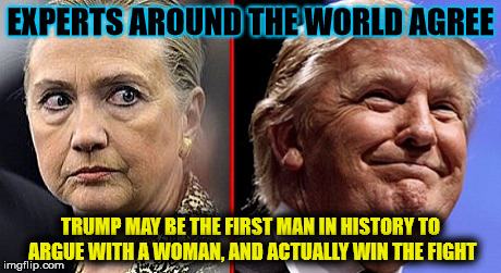 trump hillary | EXPERTS AROUND THE WORLD AGREE TRUMP MAY BE THE FIRST MAN IN HISTORY TO ARGUE WITH A WOMAN, AND ACTUALLY WIN THE FIGHT | image tagged in trump hillary | made w/ Imgflip meme maker