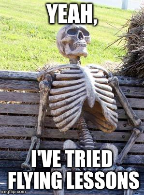 Waiting Skeleton Meme | YEAH, I'VE TRIED FLYING LESSONS | image tagged in memes,waiting skeleton | made w/ Imgflip meme maker