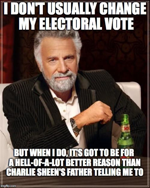 LIBERALS - LOSERS IN MASS QUANTITIES | I DON'T USUALLY CHANGE MY ELECTORAL VOTE BUT WHEN I DO, IT'S GOT TO BE FOR A HELL-OF-A-LOT BETTER REASON THAN CHARLIE SHEEN'S FATHER TELLING | image tagged in memes,the most interesting man in the world | made w/ Imgflip meme maker