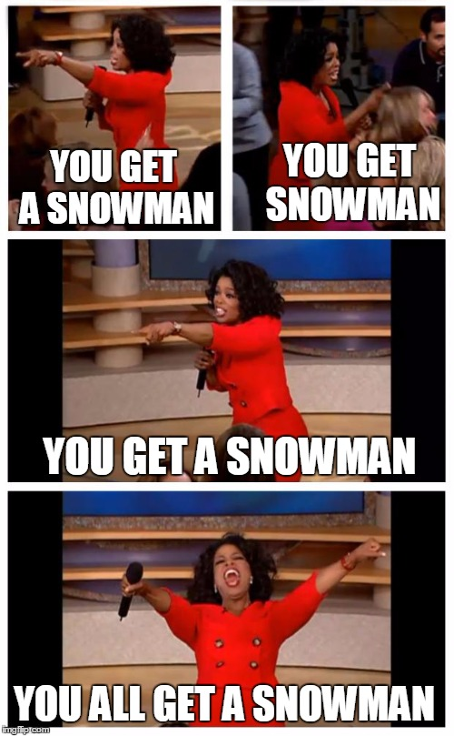 Oprah You Get A Car Everybody Gets A Car | YOU GET A SNOWMAN YOU GET SNOWMAN YOU GET A SNOWMAN YOU ALL GET A SNOWMAN | image tagged in memes,oprah you get a car everybody gets a car | made w/ Imgflip meme maker