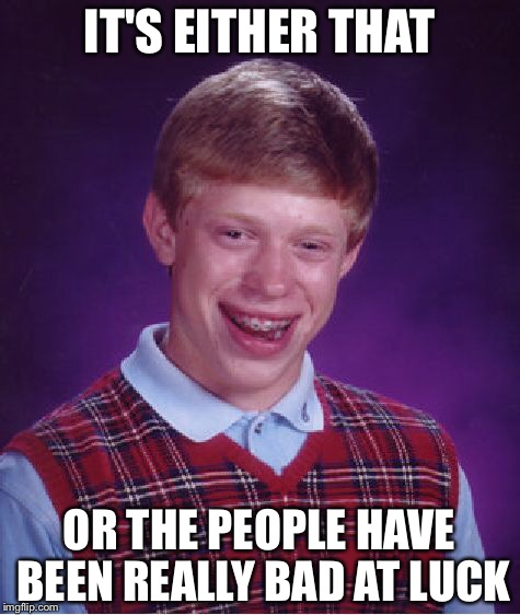 Bad Luck Brian Meme | IT'S EITHER THAT OR THE PEOPLE HAVE BEEN REALLY BAD AT LUCK | image tagged in memes,bad luck brian | made w/ Imgflip meme maker