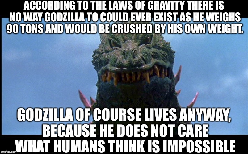 ACCORDING TO THE LAWS OF GRAVITY THERE IS NO WAY GODZILLA TO COULD EVER EXIST AS HE WEIGHS 90 TONS AND WOULD BE CRUSHED BY HIS OWN WEIGHT. G | image tagged in memes | made w/ Imgflip meme maker