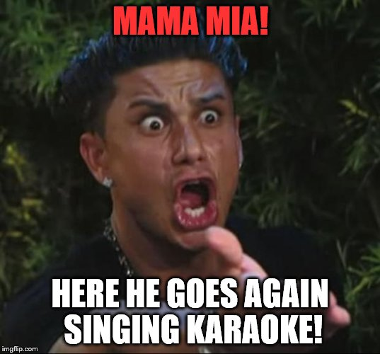 MAMA MIA! HERE HE GOES AGAIN SINGING KARAOKE! | made w/ Imgflip meme maker
