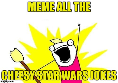 X All The Y Meme | MEME ALL THE CHEESY STAR WARS JOKES | image tagged in memes,x all the y | made w/ Imgflip meme maker