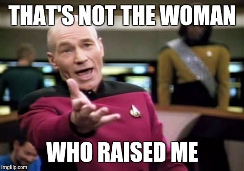 Picard Wtf Meme | THAT'S NOT THE WOMAN WHO RAISED ME | image tagged in memes,picard wtf | made w/ Imgflip meme maker