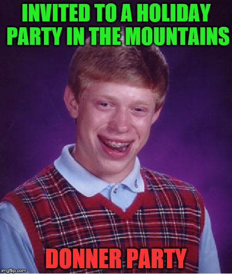 Bad Luck Brian Meme | INVITED TO A HOLIDAY PARTY IN THE MOUNTAINS DONNER PARTY | image tagged in memes,bad luck brian | made w/ Imgflip meme maker