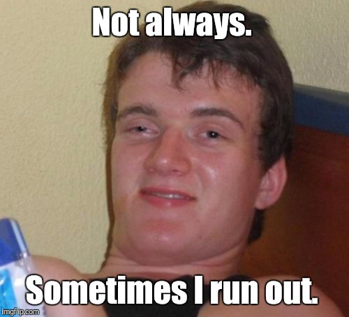 10 Guy Meme | Not always. Sometimes I run out. | image tagged in memes,10 guy | made w/ Imgflip meme maker