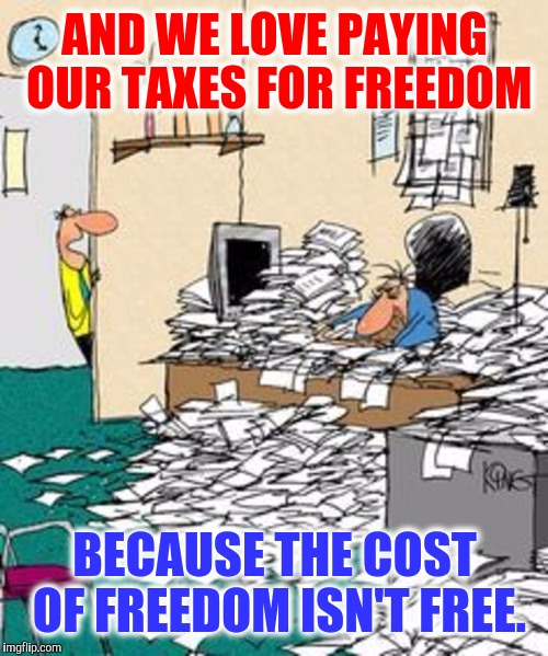 AND WE LOVE PAYING OUR TAXES FOR FREEDOM BECAUSE THE COST OF FREEDOM ISN'T FREE. | made w/ Imgflip meme maker