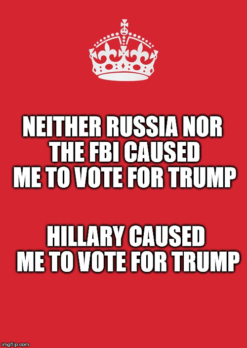 Keep Calm And Carry On Red | NEITHER RUSSIA NOR THE FBI CAUSED ME TO VOTE FOR TRUMP HILLARY CAUSED ME TO VOTE FOR TRUMP | image tagged in memes,keep calm and carry on red | made w/ Imgflip meme maker