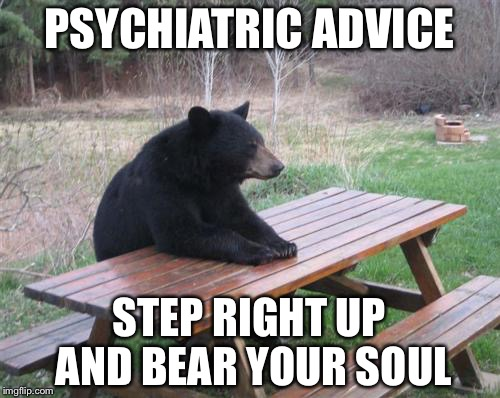 bear with me a moment | PSYCHIATRIC ADVICE STEP RIGHT UP AND BEAR YOUR SOUL | image tagged in memes,bad luck bear | made w/ Imgflip meme maker