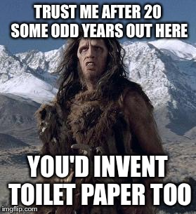 caveman | TRUST ME AFTER 20 SOME ODD YEARS OUT HERE YOU'D INVENT TOILET PAPER TOO | image tagged in caveman | made w/ Imgflip meme maker