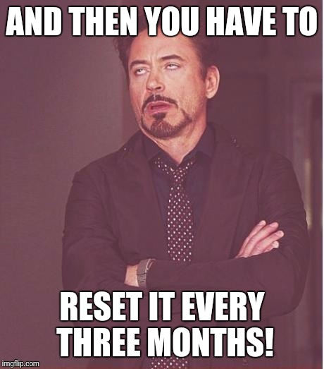 Face You Make Robert Downey Jr Meme | AND THEN YOU HAVE TO RESET IT EVERY THREE MONTHS! | image tagged in memes,face you make robert downey jr | made w/ Imgflip meme maker