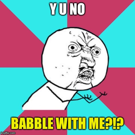 Y U NO BABBLE WITH ME?!? | made w/ Imgflip meme maker