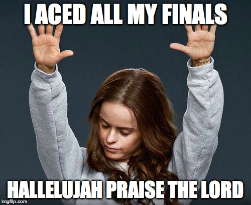 It's over… for now. | I ACED ALL MY FINALS HALLELUJAH PRAISE THE LORD | image tagged in praise the lord,college,finals | made w/ Imgflip meme maker