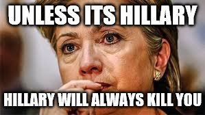 UNLESS ITS HILLARY HILLARY WILL ALWAYS KILL YOU | made w/ Imgflip meme maker