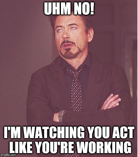 Face You Make Robert Downey Jr Meme | UHM NO! I'M WATCHING YOU ACT LIKE YOU'RE WORKING | image tagged in memes,face you make robert downey jr | made w/ Imgflip meme maker