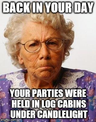 BACK IN YOUR DAY YOUR PARTIES WERE HELD IN LOG CABINS UNDER CANDLELIGHT | made w/ Imgflip meme maker