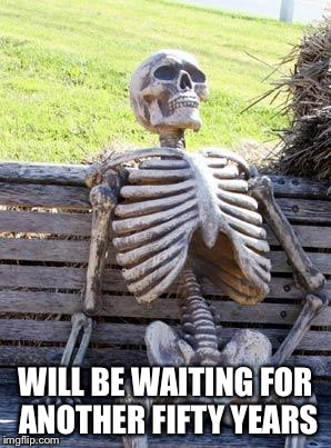 Waiting Skeleton Meme | WILL BE WAITING FOR ANOTHER FIFTY YEARS | image tagged in memes,waiting skeleton | made w/ Imgflip meme maker