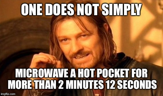 One Does Not Simply Meme | ONE DOES NOT SIMPLY MICROWAVE A HOT POCKET FOR MORE THAN 2 MINUTES 12 SECONDS | image tagged in memes,one does not simply | made w/ Imgflip meme maker