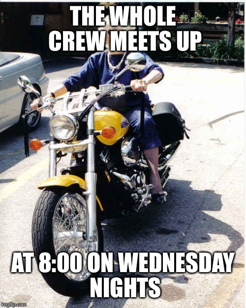 THE WHOLE CREW MEETS UP AT 8:00 ON WEDNESDAY NIGHTS | made w/ Imgflip meme maker