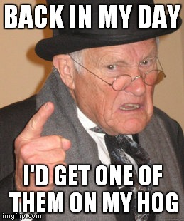 Back In My Day Meme | BACK IN MY DAY I'D GET ONE OF THEM ON MY HOG | image tagged in memes,back in my day | made w/ Imgflip meme maker