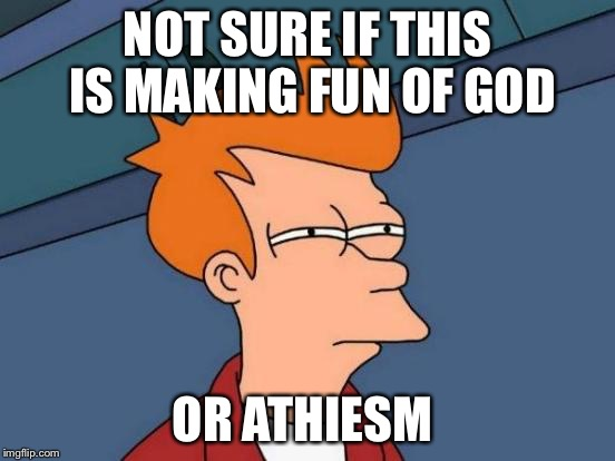 Futurama Fry Meme | NOT SURE IF THIS IS MAKING FUN OF GOD OR ATHIESM | image tagged in memes,futurama fry | made w/ Imgflip meme maker