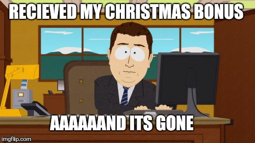 Aaaaand Its Gone Meme | RECIEVED MY CHRISTMAS BONUS AAAAAAND ITS GONE | image tagged in memes,aaaaand its gone | made w/ Imgflip meme maker