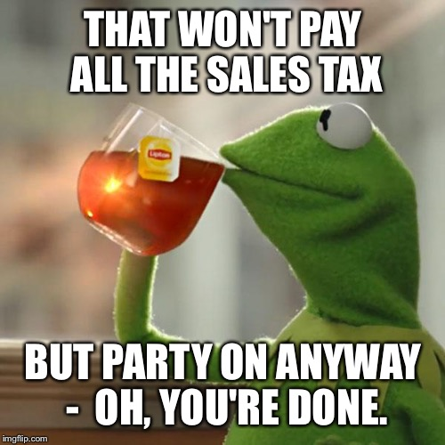 But Thats None Of My Business Meme | THAT WON'T PAY ALL THE SALES TAX BUT PARTY ON ANYWAY -  OH, YOU'RE DONE. | image tagged in memes,but thats none of my business,kermit the frog | made w/ Imgflip meme maker