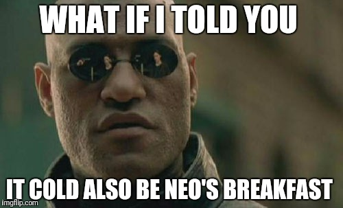 Matrix Morpheus Meme | WHAT IF I TOLD YOU IT COLD ALSO BE NEO'S BREAKFAST | image tagged in memes,matrix morpheus | made w/ Imgflip meme maker