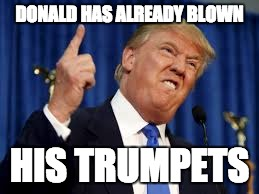Trump won, give it up. | DONALD HAS ALREADY BLOWN HIS TRUMPETS | image tagged in trump,won,give it up,trumpets,weirdtrumpface | made w/ Imgflip meme maker