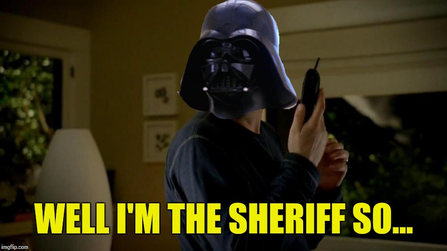 WELL I'M THE SHERIFF SO... | made w/ Imgflip meme maker