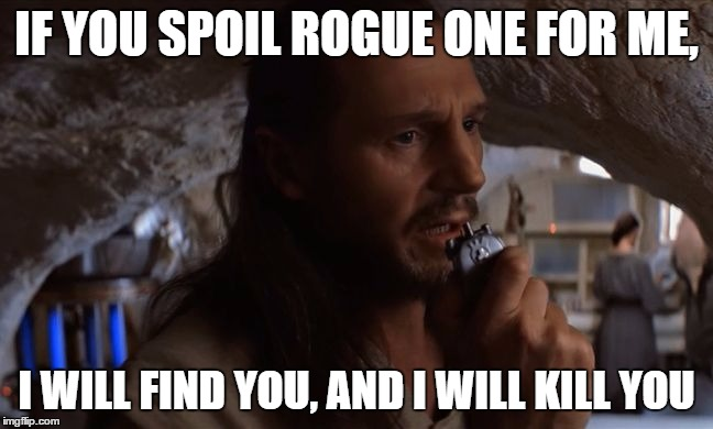 Qui Gon Jinn Taken | IF YOU SPOIL ROGUE ONE FOR ME, I WILL FIND YOU, AND I WILL KILL YOU | image tagged in qui gon jinn taken | made w/ Imgflip meme maker