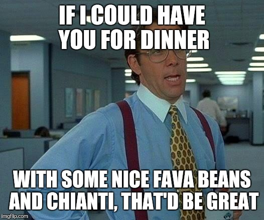 That Would Be Great Meme | IF I COULD HAVE YOU FOR DINNER WITH SOME NICE FAVA BEANS AND CHIANTI, THAT'D BE GREAT | image tagged in memes,that would be great | made w/ Imgflip meme maker