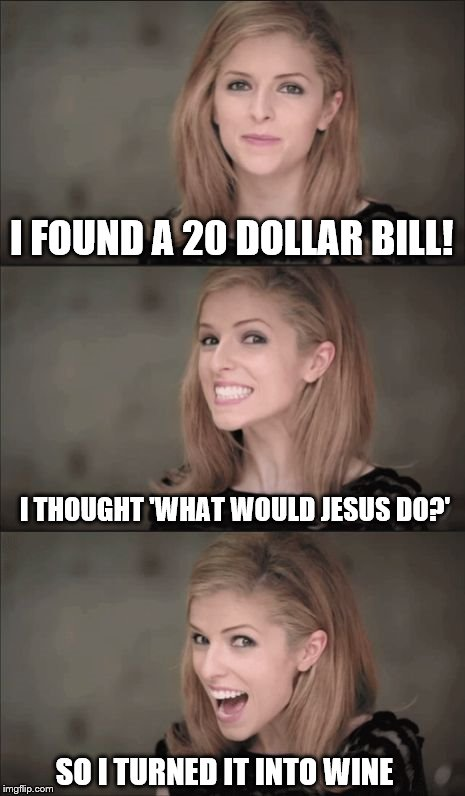 Bad Pun Anna Kendrick Meme | I FOUND A 20 DOLLAR BILL! I THOUGHT 'WHAT WOULD JESUS DO?' SO I TURNED IT INTO WINE | image tagged in memes,bad pun anna kendrick | made w/ Imgflip meme maker