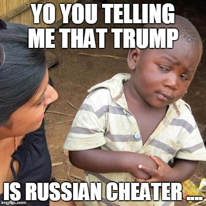 Third World Skeptical Kid | YO YOU TELLING ME THAT TRUMP IS RUSSIAN CHEATER .... | image tagged in memes,third world skeptical kid | made w/ Imgflip meme maker