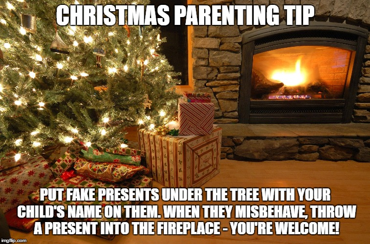 Christmas Parenting Tip | CHRISTMAS PARENTING TIP PUT FAKE PRESENTS UNDER THE TREE WITH YOUR CHILD'S NAME ON THEM. WHEN THEY MISBEHAVE, THROW A PRESENT INTO THE FIREP | image tagged in christmas,christmas presents,kids | made w/ Imgflip meme maker
