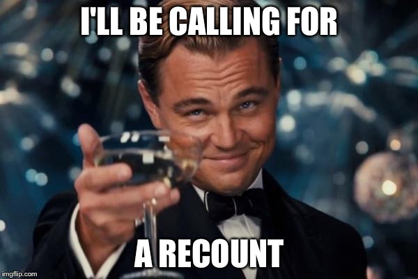Leonardo Dicaprio Cheers Meme | I'LL BE CALLING FOR A RECOUNT | image tagged in memes,leonardo dicaprio cheers | made w/ Imgflip meme maker