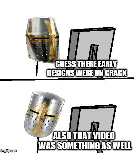 knight reacton | GUESS THERE EARLY DESIGNS WERE ON CRACK ALSO THAT VIDEO WAS SOMETHING AS WELL | image tagged in knight reacton | made w/ Imgflip meme maker