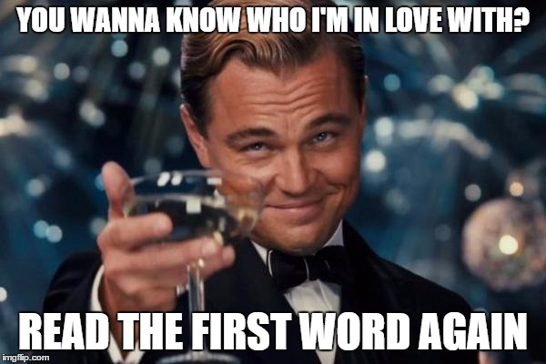Leonardo Dicaprio Cheers Meme | YOU WANNA KNOW WHO I'M IN LOVE WITH? READ THE FIRST WORD AGAIN | image tagged in memes,leonardo dicaprio cheers | made w/ Imgflip meme maker