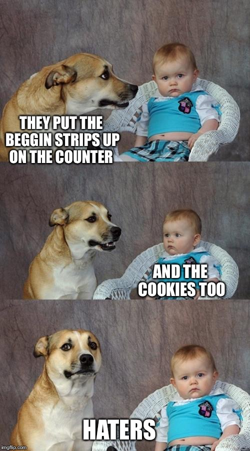 Dad Joke Dog Meme | THEY PUT THE BEGGIN STRIPS UP ON THE COUNTER HATERS AND THE COOKIES TOO | image tagged in memes,dad joke dog | made w/ Imgflip meme maker