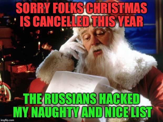 dear santa | SORRY FOLKS CHRISTMAS IS CANCELLED THIS YEAR THE RUSSIANS HACKED MY NAUGHTY AND NICE LIST | image tagged in dear santa | made w/ Imgflip meme maker